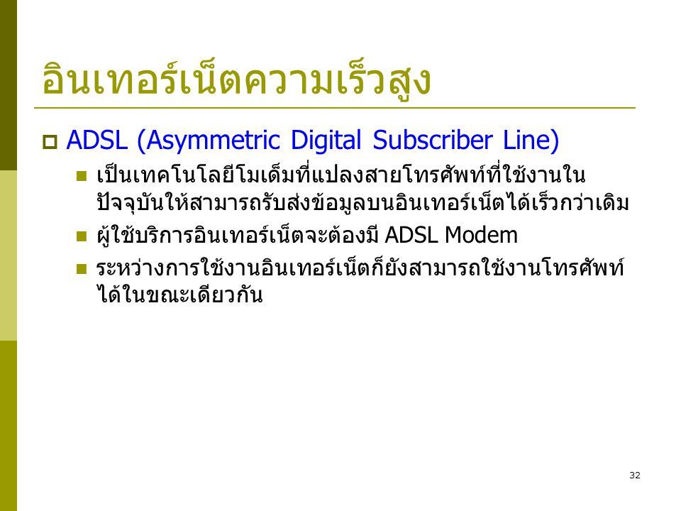 32 อินเทอร์เน็ตความเร็วสูง  ADSL (Asymmetric Digital Subscriber Line)  เป็นเทคโนโลยีโมเด็มที่แปลงสายโทรศัพท์ที่ใช้งานใน ปัจจุบันให้สามารถรับส่งข้อมู
