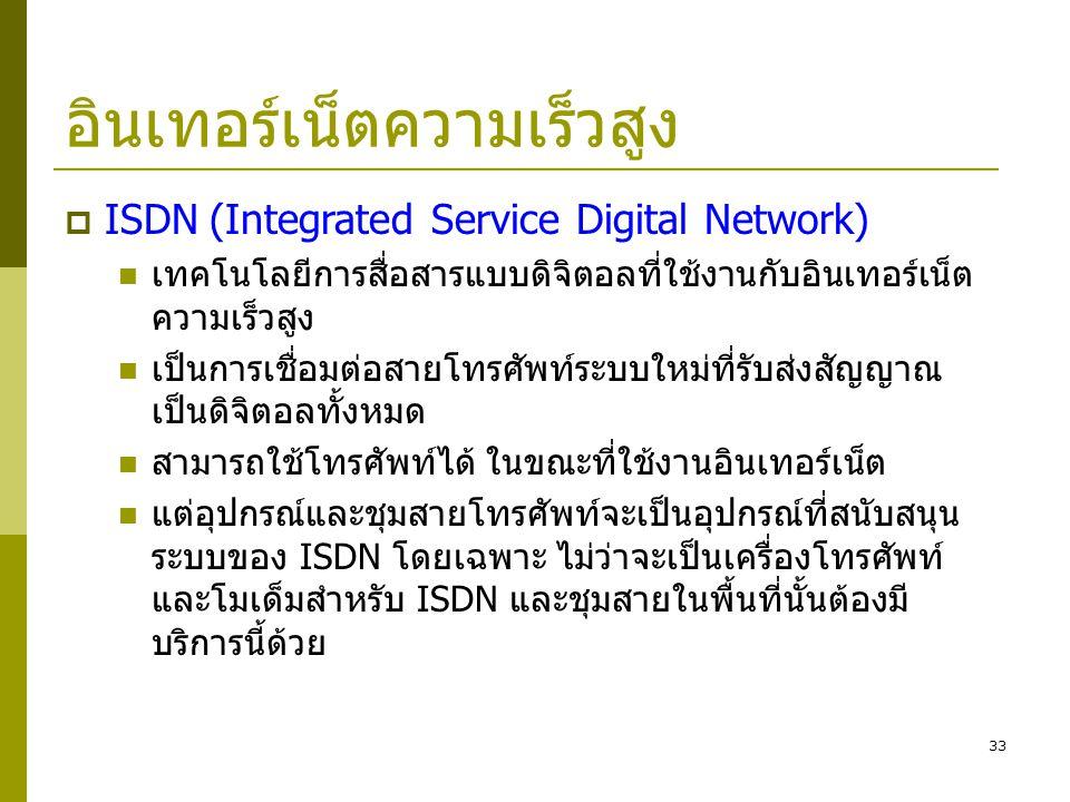 33 อินเทอร์เน็ตความเร็วสูง  ISDN (Integrated Service Digital Network)  เทคโนโลยีการสื่อสารแบบดิจิตอลที่ใช้งานกับอินเทอร์เน็ต ความเร็วสูง  เป็นการเช