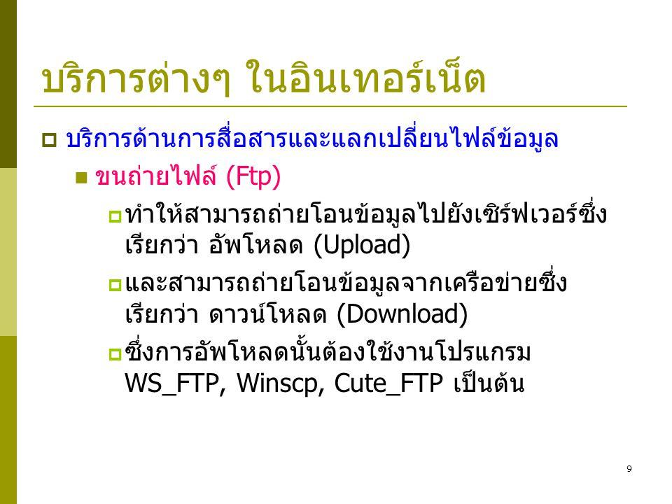 9 บริการต่างๆ ในอินเทอร์เน็ต  บริการด้านการสื่อสารและแลกเปลี่ยนไฟล์ข้อมูล  ขนถ่ายไฟล์ (Ftp)  ทำให้สามารถถ่ายโอนข้อมูลไปยังเซิร์ฟเวอร์ซึ่ง เรียกว่า