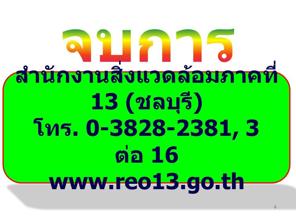 6 สำนักงานสิ่งแวดล้อมภาคที่ 13 ( ชลบุรี ) โทร. 0-3828-2381, 3 ต่อ 16 www.reo13.go.th