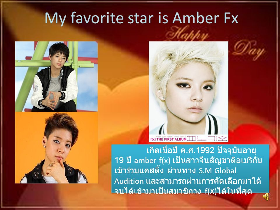 My favorite star is Amber Fx เกิดเมื่อปี ค. ศ.1992 ปัจจุบันอายุ 19 ปี amber f(x) เป็นสาวจีนสัญชาติอเมริกัน เข้าร่วมแคสติ้ง ผ่านทาง S.M Global Audition