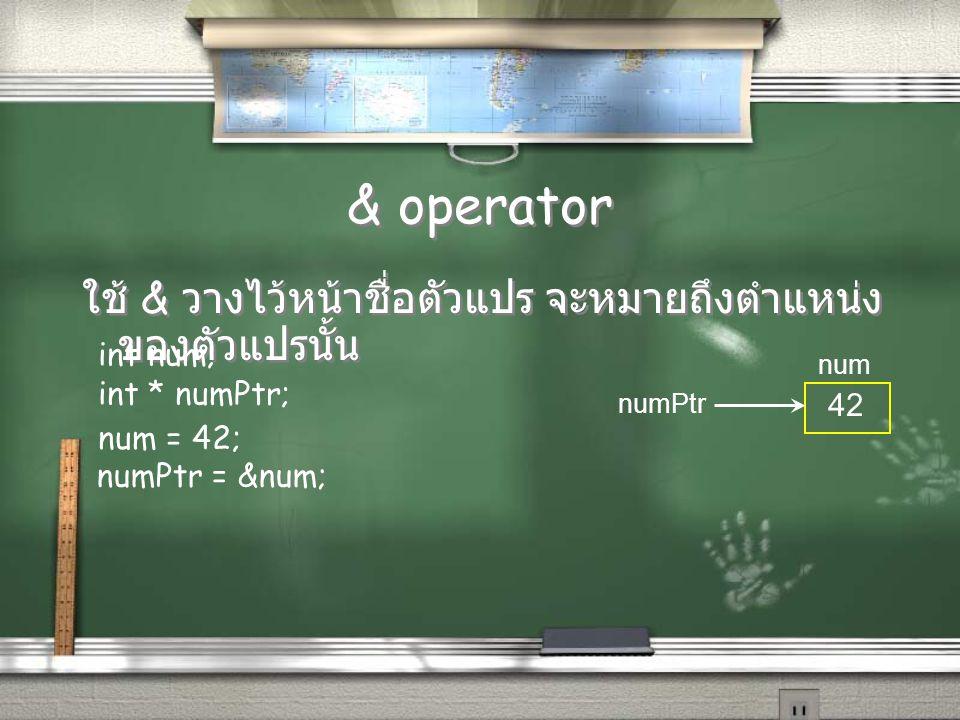 & operator ใช้ & วางไว้หน้าชื่อตัวแปร จะหมายถึงตำแหน่ง ของตัวแปรนั้น int num; int * numPtr; numPtr num num = 42; 42 numPtr = #