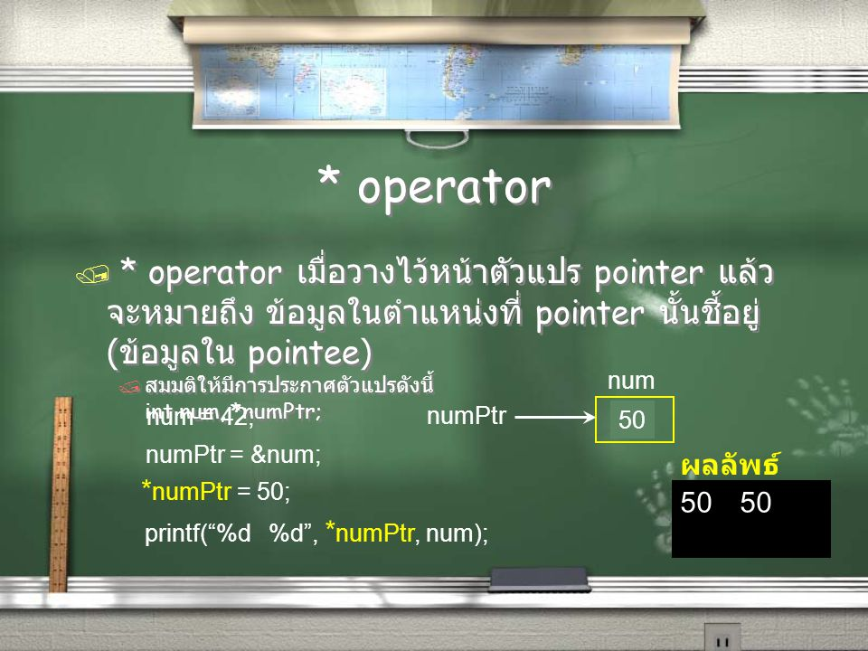 * operator / * operator เมื่อวางไว้หน้าตัวแปร pointer แล้ว จะหมายถึง ข้อมูลในตำแหน่งที่ pointer นั้นชี้อยู่ ( ข้อมูลใน pointee) / สมมติให้มีการประกาศตัวแปรดังนี้ int num, *numPtr; / * operator เมื่อวางไว้หน้าตัวแปร pointer แล้ว จะหมายถึง ข้อมูลในตำแหน่งที่ pointer นั้นชี้อยู่ ( ข้อมูลใน pointee) / สมมติให้มีการประกาศตัวแปรดังนี้ int num, *numPtr; 50 ผลลัพธ์ numPtr num 42 num = 42; * numPtr = 50; numPtr = # printf( %d %d , * numPtr, num); 50