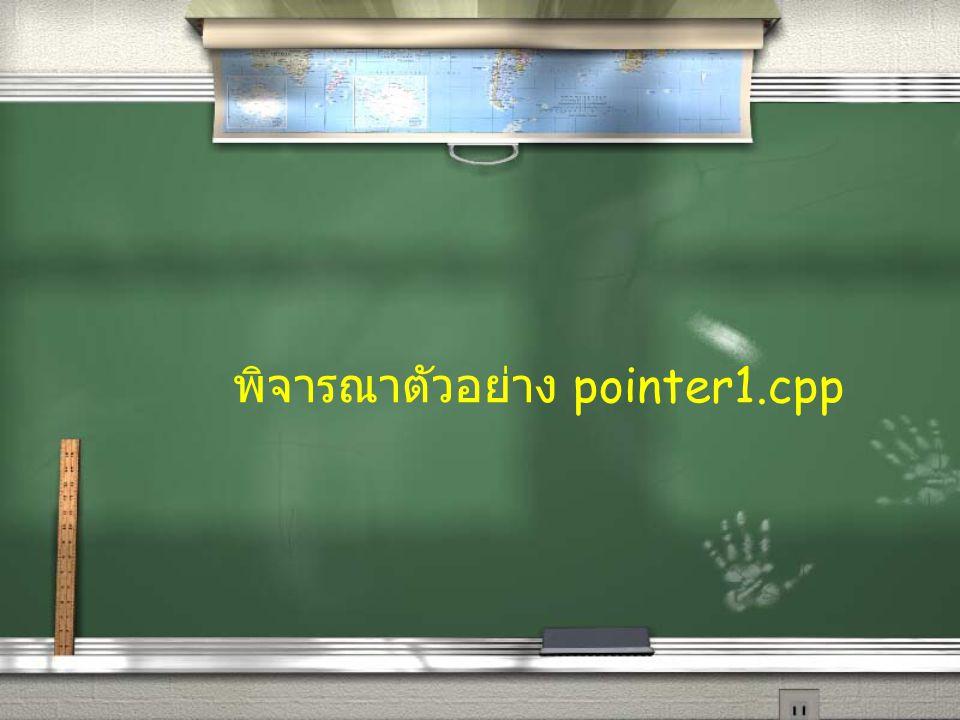 พิจารณาตัวอย่าง pointer1.cpp