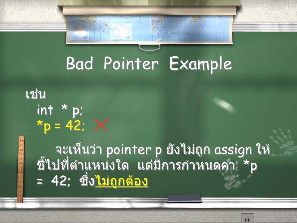 Bad Pointer Example เช่น int * p; *p = 42; เช่น int * p; *p = 42; จะเห็นว่า pointer p ยังไม่ถูก assign ให้ ชี้ไปที่ตำแหน่งใด แต่มีการกำหนดค่า *p = 42; ซึ่งไม่ถูกต้อง