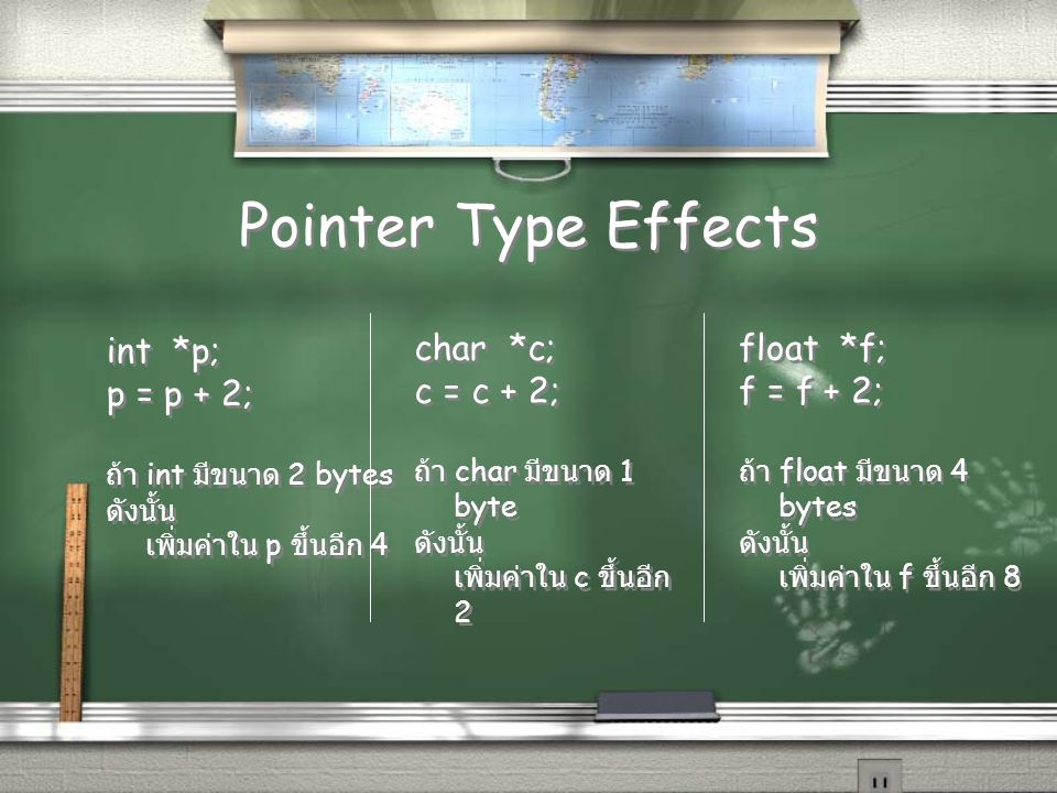 Pointer Type Effects int *p; p = p + 2; ถ้า int มีขนาด 2 bytes ดังนั้น เพิ่มค่าใน p ขึ้นอีก 4 int *p; p = p + 2; ถ้า int มีขนาด 2 bytes ดังนั้น เพิ่มค่าใน p ขึ้นอีก 4 char *c; c = c + 2; ถ้า char มีขนาด 1 byte ดังนั้น เพิ่มค่าใน c ขึ้นอีก 2 char *c; c = c + 2; ถ้า char มีขนาด 1 byte ดังนั้น เพิ่มค่าใน c ขึ้นอีก 2 float *f; f = f + 2; ถ้า float มีขนาด 4 bytes ดังนั้น เพิ่มค่าใน f ขึ้นอีก 8 float *f; f = f + 2; ถ้า float มีขนาด 4 bytes ดังนั้น เพิ่มค่าใน f ขึ้นอีก 8