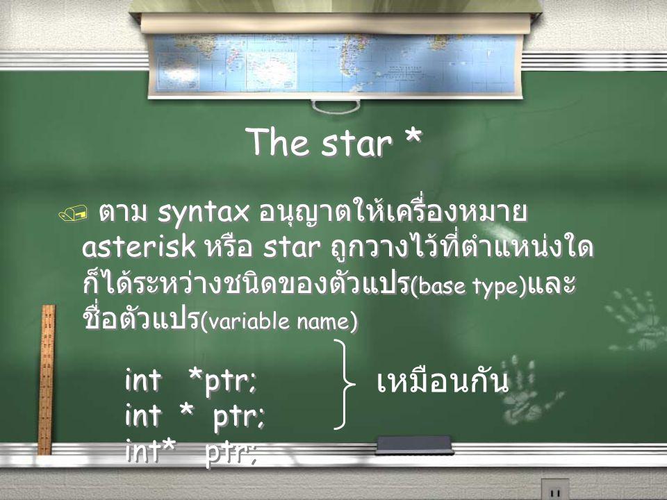 The star * / ตาม syntax อนุญาตให้เครื่องหมาย asterisk หรือ star ถูกวางไว้ที่ตำแหน่งใด ก็ได้ระหว่างชนิดของตัวแปร (base type) และ ชื่อตัวแปร (variable name) int *ptr; / ตาม syntax อนุญาตให้เครื่องหมาย asterisk หรือ star ถูกวางไว้ที่ตำแหน่งใด ก็ได้ระหว่างชนิดของตัวแปร (base type) และ ชื่อตัวแปร (variable name) int *ptr; เหมือนกัน