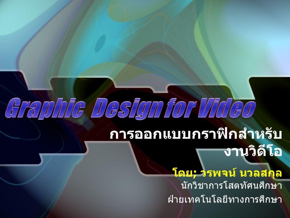 การออกแบบกราฟิกสำหรับ งานวิดีโอ โดย ; วรพจน์ นวลสกุล นักวิชาการโสตทัศนศึกษา ฝ่ายเทคโนโลยีทางการศึกษา