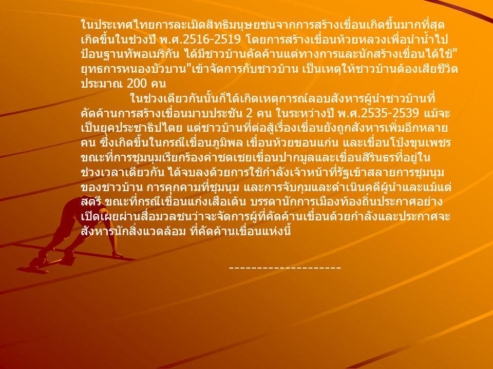ในประเทศไทยการละเมิดสิทธิมนุษยชนจากการสร้างเขื่อนเกิดขึ้นมากที่สุด เกิดขึ้นในช่วงปี พ.ศ.2516-2519 โดยการสร้างเขื่อนห้วยหลวงเพื่อนำน้ำไป ป้อนฐานทัพอเมริกัน ได้มีชาวบ้านคัดค้านแต่ทางการและนักสร้างเขื่อนได้ใช้ ยุทธการหนองบัวบาน เข้าจัดการกับชาวบ้าน เป็นเหตุให้ชาวบ้านต้องเสียชีวิต ประมาณ 200 คน ในช่วงเดียวกันนั้นก็ได้เกิดเหตุการณ์ลอบสังหารผู้นำชาวบ้านที่ คัดค้านการสร้างเขื่อนมาบประชัน 2 คน ในระหว่างปี พ.ศ.2535-2539 แม้จะ เป็นยุคประชาธิปไตย แต่ชาวบ้านที่ต่อสู้เรื่องเขื่อนยังถูกสังหารเพิ่มอีกหลาย คน ซึ่งเกิดขึ้นในกรณีเขื่อนภูมิพล เขื่อนห้วยขอนแก่น และเขื่อนโป่งขุนเพชร ขณะที่การชุมนุมเรียกร้องค่าชดเชยเขื่อนปากมูลและเขื่อนสิรินธรที่อยู่ใน ช่วงเวลาเดียวกัน ได้จบลงด้วยการใช้กำลังเจ้าหน้าที่รัฐเข้าสลายการชุมนุม ของชาวบ้าน การคุกคามที่ชุมนุม และการจับกุมและดำเนินคดีผู้นำและแม้แต่ สตรี ขณะที่กรณีเขื่อนแก่งเสือเต้น บรรดานักการเมืองท้องถิ่นประกาศอย่าง เปิดเผยผ่านสื่อมวลชนว่าจะจัดการผู้ที่คัดค้านเขื่อนด้วยกำลังและประกาศจะ สังหารนักสิ่งแวดล้อม ที่คัดค้านเขื่อนแห่งนี้ --------------------