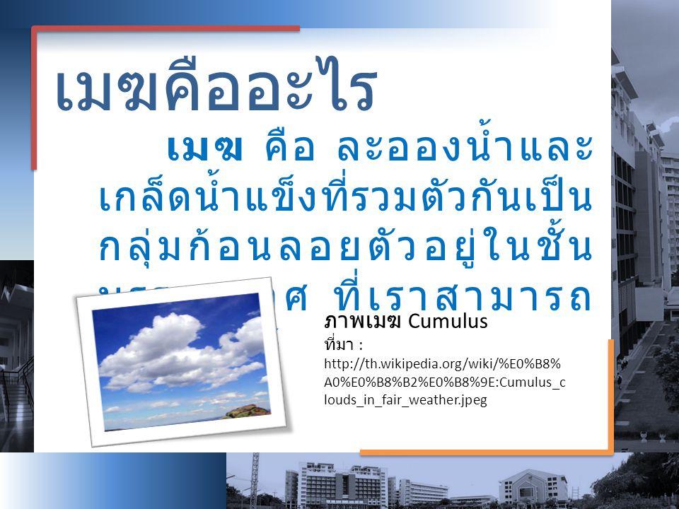 เมฆคืออะไร เมฆ คือ ละอองน้ำและ เกล็ดน้ำแข็งที่รวมตัวกันเป็น กลุ่มก้อนลอยตัวอยู่ในชั้น บรรยากาศ ที่เราสามารถ มองเห็นได้ ภาพเมฆ Cumulus ที่มา : http://t