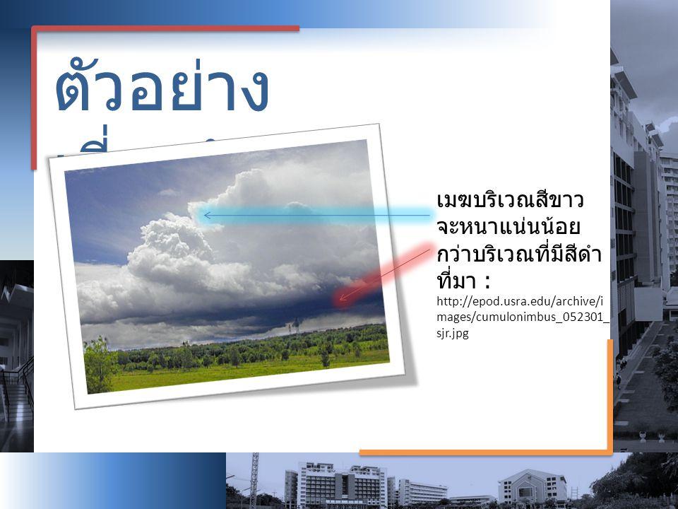 ตัวอย่าง เกี่ยวกับเมฆ เมฆบริเวณสีขาว จะหนาแน่นน้อย กว่าบริเวณที่มีสีดำ ที่มา : http://epod.usra.edu/archive/i mages/cumulonimbus_052301_ sjr.jpg