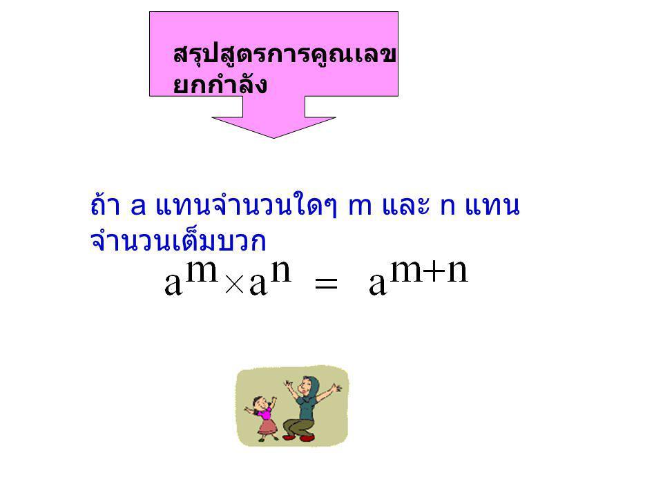 สรุปสูตรการคูณเลข ยกกำลัง ถ้า a แทนจำนวนใดๆ m และ n แทน จำนวนเต็มบวก