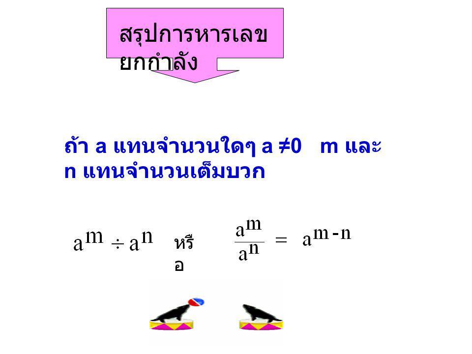 สรุปการหารเลข ยกกำลัง ถ้า a แทนจำนวนใดๆ a ≠0 m และ n แทนจำนวนเต็มบวก หรื อ