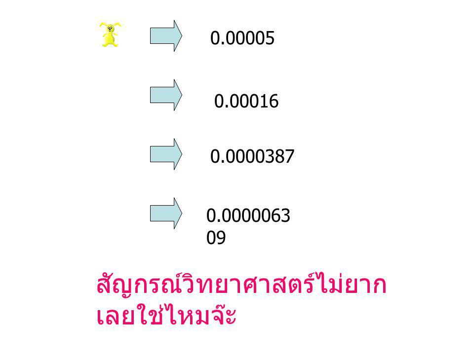 0.00005 0.00016 0.0000387 0.0000063 09 สัญกรณ์วิทยาศาสตร์ไม่ยาก เลยใช่ไหมจ๊ะ