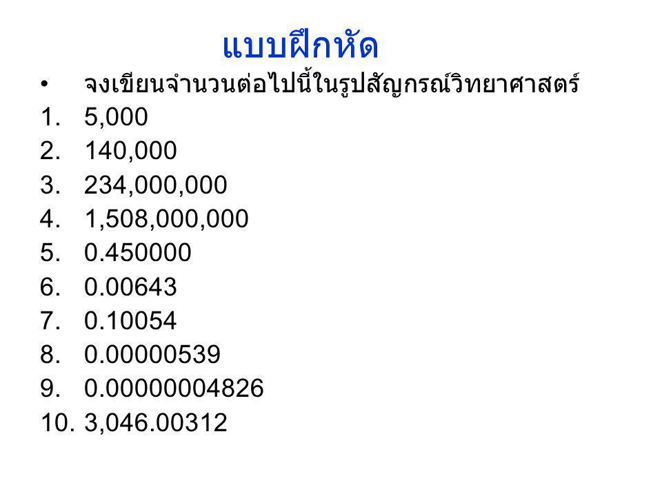 แบบฝึกหัด • จงเขียนจำนวนต่อไปนี้ในรูปสัญกรณ์วิทยาศาสตร์ 1.5,000 2.140,000 3.234,000,000 4.1,508,000,000 5.0.450000 6.0.00643 7.0.10054 8.0.00000539 9.