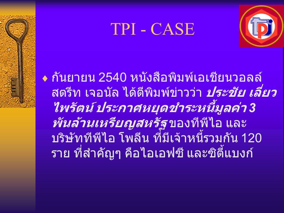 TPI - CASE  กันยายน 2540 หนังสือพิมพ์เอเชียนวอลล์ สตรีท เจอนัล ได้ตีพิมพ์ข่าวว่า ประชัย เลี่ยว ไพรัตน์ ประกาศหยุดชำระหนี้มูลค่า 3 พันล้านเหรียญสหรัฐ
