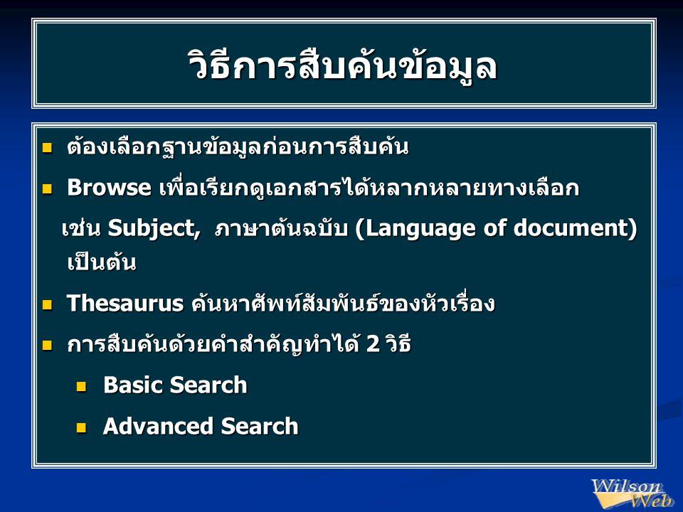 วิธีการสืบค้นข้อมูล  ต้องเลือกฐานข้อมูลก่อนการสืบค้น  Browse เพื่อเรียกดูเอกสารได้หลากหลายทางเลือก เช่น Subject, ภาษาต้นฉบับ (Language of document) เป็นต้น เช่น Subject, ภาษาต้นฉบับ (Language of document) เป็นต้น  Thesaurus ค้นหาศัพท์สัมพันธ์ของหัวเรื่อง  การสืบค้นด้วยคำสำคัญทำได้ 2 วิธี  Basic Search  Advanced Search