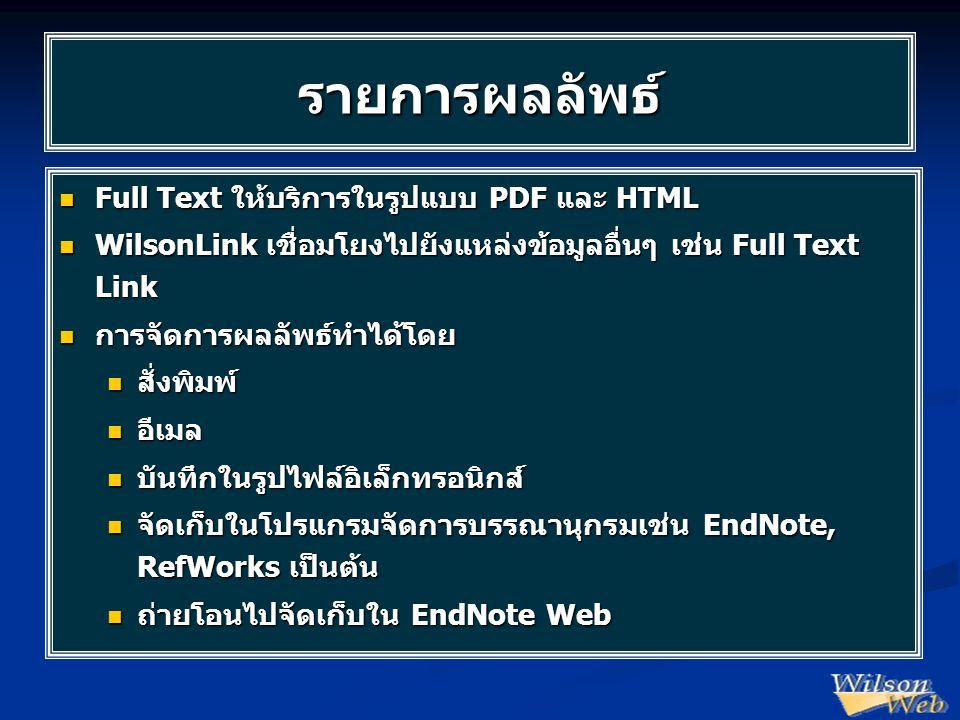 รายการผลลัพธ์  Full Text ให้บริการในรูปแบบ PDF และ HTML  WilsonLink เชื่อมโยงไปยังแหล่งข้อมูลอื่นๆ เช่น Full Text Link  การจัดการผลลัพธ์ทำได้โดย  สั่งพิมพ์  อีเมล  บันทึกในรูปไฟล์อิเล็กทรอนิกส์  จัดเก็บในโปรแกรมจัดการบรรณานุกรมเช่น EndNote, RefWorks เป็นต้น  ถ่ายโอนไปจัดเก็บใน EndNote Web