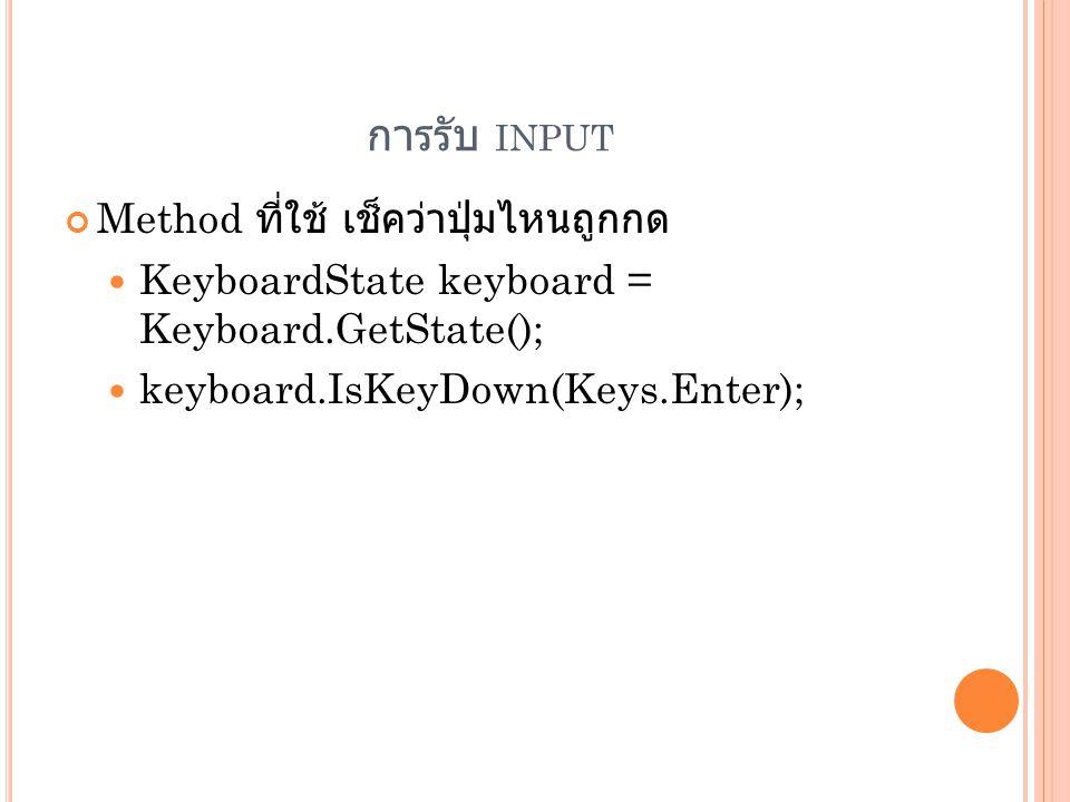 การรับ INPUT Method ที่ใช้ เช็คว่าปุ่มไหนถูกกด  KeyboardState keyboard = Keyboard.GetState();  keyboard.IsKeyDown(Keys.Enter);