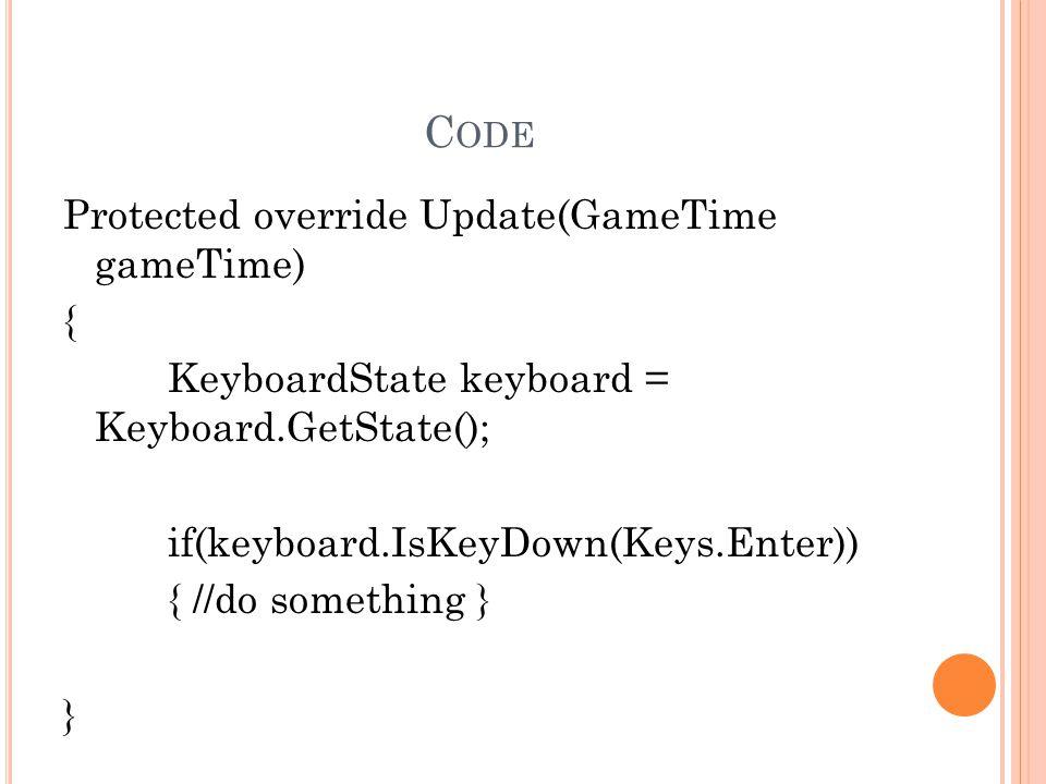 C ODE Protected override Update(GameTime gameTime) { KeyboardState keyboard = Keyboard.GetState(); if(keyboard.IsKeyDown(Keys.Enter)) { //do something } }