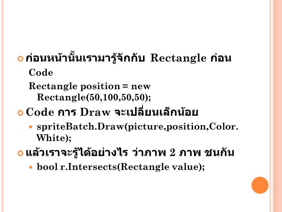 ก่อนหน้านั้นเรามารู้จักกับ Rectangle ก่อน Code Rectangle position = new Rectangle(50,100,50,50); Code การ Draw จะเปลี่ยนเล็กน้อย  spriteBatch.Draw(picture,position,Color.