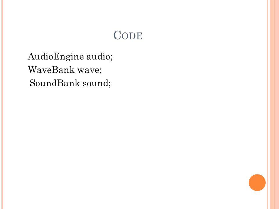 C ODE AudioEngine audio; WaveBank wave; SoundBank sound;