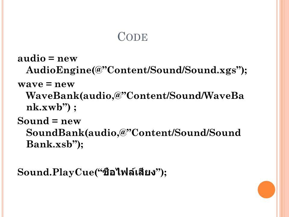 C ODE audio = new AudioEngine(@ Content/Sound/Sound.xgs ); wave = new WaveBank(audio,@ Content/Sound/WaveBa nk.xwb ) ; Sound = new SoundBank(audio,@ Content/Sound/Sound Bank.xsb ); Sound.PlayCue( ชือไฟล์เสียง );