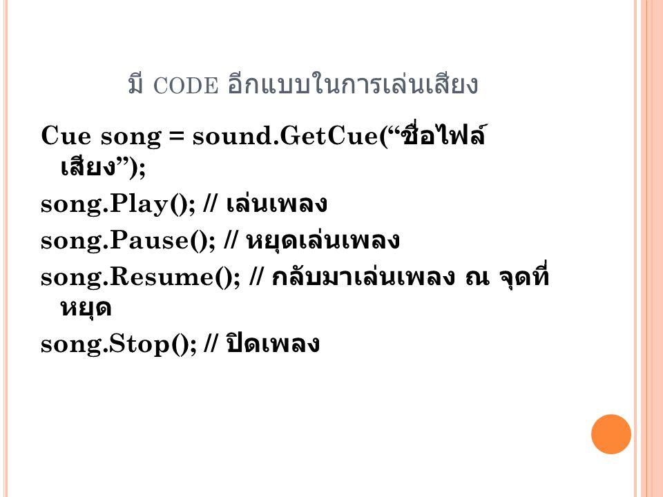 มี CODE อีกแบบในการเล่นเสียง Cue song = sound.GetCue( ชื่อไฟล์ เสียง ); song.Play(); // เล่นเพลง song.Pause(); // หยุดเล่นเพลง song.Resume(); // กลับมาเล่นเพลง ณ จุดที่ หยุด song.Stop(); // ปิดเพลง