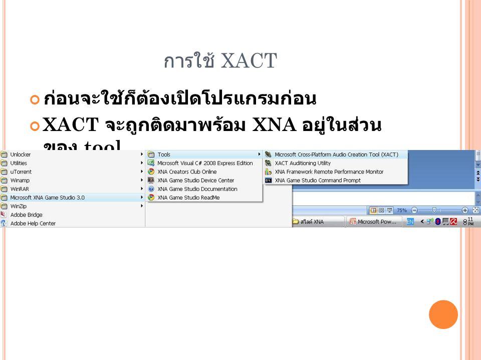 การใช้ XACT ก่อนจะใช้ก็ต้องเปิดโปรแกรมก่อน XACT จะถูกติดมาพร้อม XNA อยู่ในส่วน ของ tool