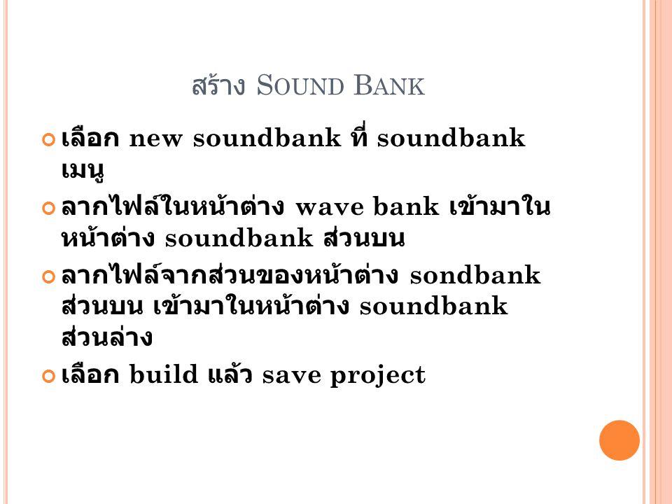 สร้าง S OUND B ANK เลือก new soundbank ที่ soundbank เมนู ลากไฟล์ในหน้าต่าง wave bank เข้ามาใน หน้าต่าง soundbank ส่วนบน ลากไฟล์จากส่วนของหน้าต่าง sondbank ส่วนบน เข้ามาในหน้าต่าง soundbank ส่วนล่าง เลือก build แล้ว save project