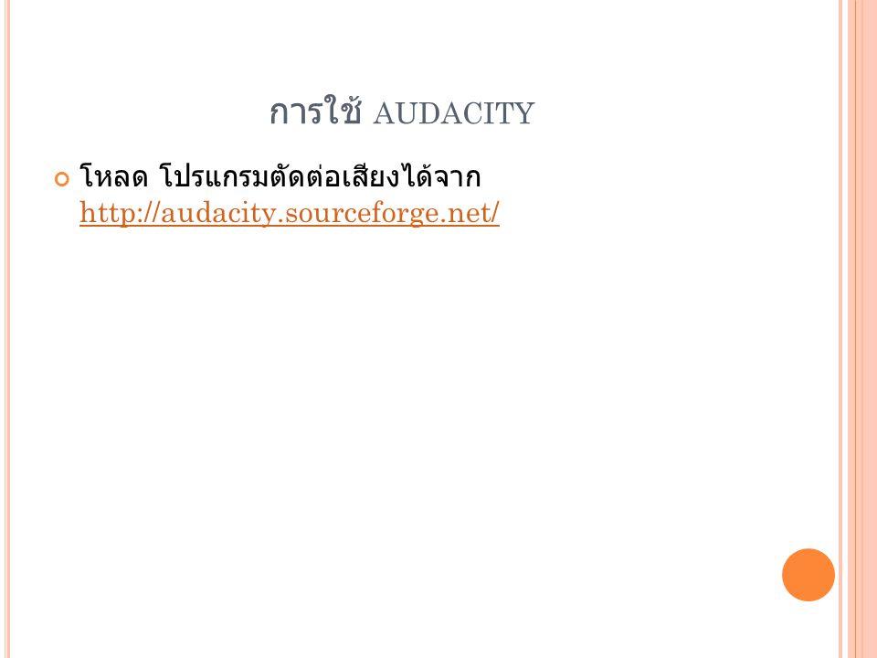 การใช้ AUDACITY โหลด โปรแกรมตัดต่อเสียงได้จาก http://audacity.sourceforge.net/ http://audacity.sourceforge.net/