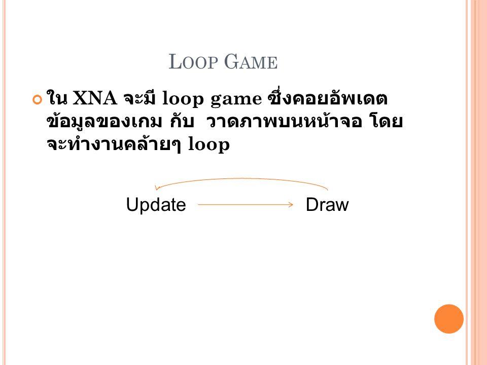 L OOP G AME ใน XNA จะมี loop game ซึ่งคอยอัพเดต ข้อมูลของเกม กับ วาดภาพบนหน้าจอ โดย จะทำงานคล้ายๆ loop UpdateDraw