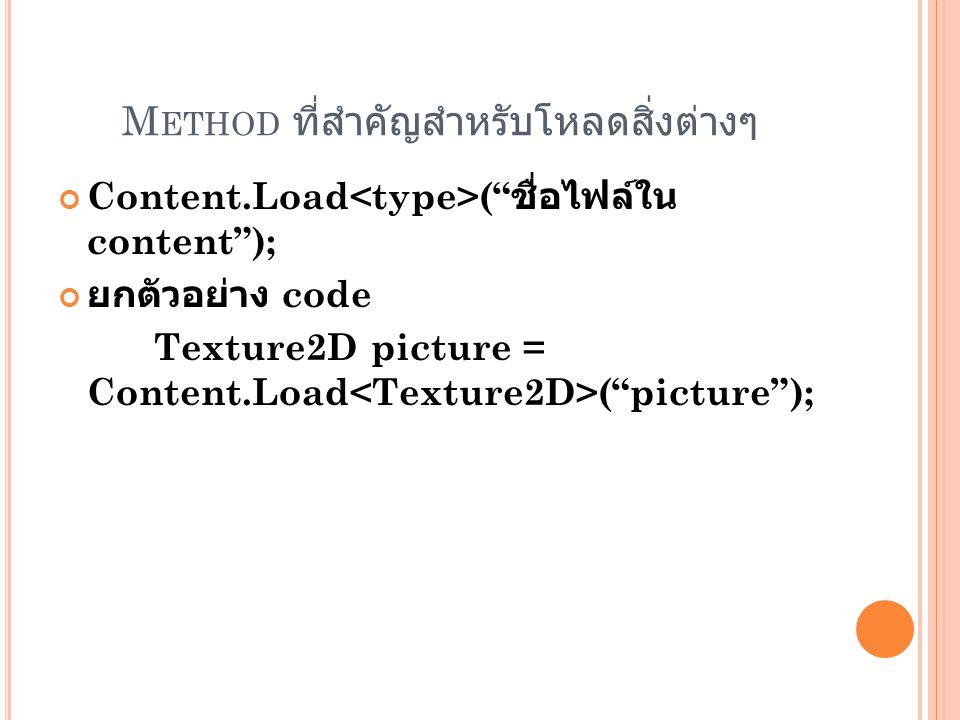 M ETHOD ที่สำคัญสำหรับโหลดสิ่งต่างๆ Content.Load ( ชื่อไฟล์ใน content ); ยกตัวอย่าง code Texture2D picture = Content.Load ( picture );