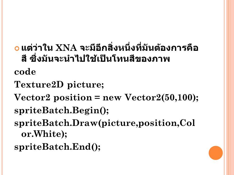 แต่ว่าใน XNA จะมีอีกสิ่งหนึ่งที่มันต้องการคือ สี ซึ่งมันจะนำไปใช้เป็นโทนสีของภาพ code Texture2D picture; Vector2 position = new Vector2(50,100); spriteBatch.Begin(); spriteBatch.Draw(picture,position,Col or.White); spriteBatch.End();