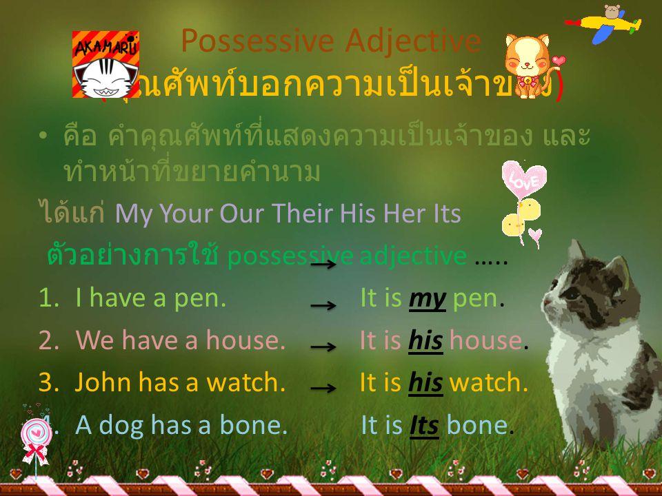 Possessive Adjective ( คุณศัพท์บอกความเป็นเจ้าของ ) •ค•คือ คำคุณศัพท์ที่แสดงความเป็นเจ้าของ และ ทำหน้าที่ขยายคำนาม ได้แก่ My Your Our Their His Her It