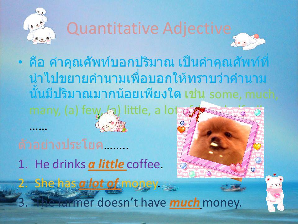 Quantitative Adjective • คือ คำคุณศัพท์บอกปริมาณ เป็นคำคุณศัพท์ที่ นำไปขยายคำนามเพื่อบอกให้ทราบว่าคำนาม นั้นมีปริมาณมากน้อยเพียงใด เช่น some, much, ma