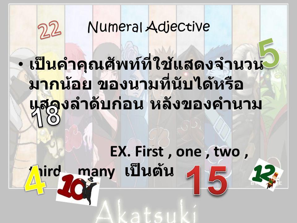 Numeral Adjective • เป็นคำคุณศัพท์ที่ใช้แสดงจำนวน มากน้อย ของนามที่นับได้หรือ แสดงลำดับก่อน หลังของคำนาม EX. First, one, two, third, many เป็นต้น ploy