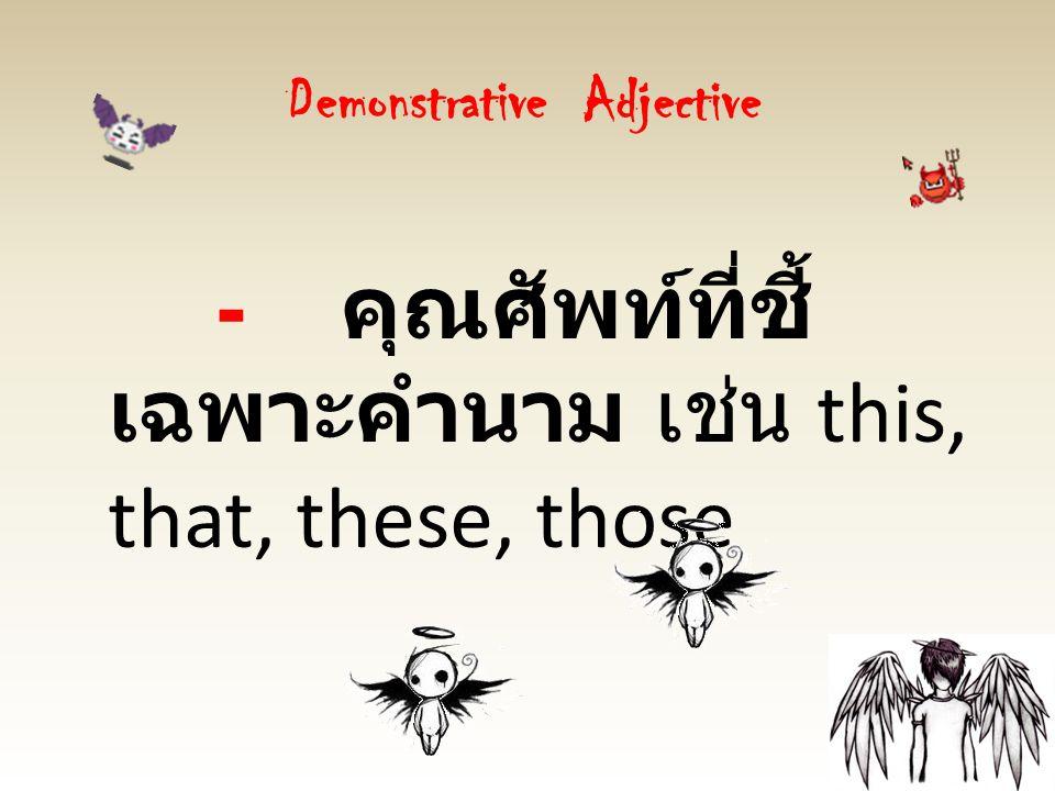 Demonstrative Adjective - คุณศัพท์ที่ชี้ เฉพาะคำนาม เช่น this, that, these, those