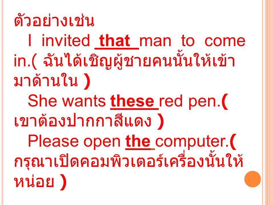 ตัวอย่างเช่น I invited that man to come in.( ฉันได้เชิญผู้ชายคนนั้นให้เข้า มาด้านใน ) She wants these red pen.( เขาต้องปากกาสีแดง ) Please open the co