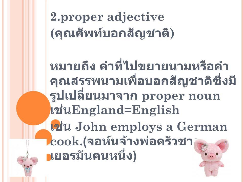 2.proper adjective ( คุณศัพท์บอกสัญชาติ ) หมายถึง คำที่ไปขยายนามหรือคำ คุณสรรพนามเพื่อบอกสัญชาติซึ่งมี รูปเปลี่ยนมาจาก proper noun เช่น England=Englis