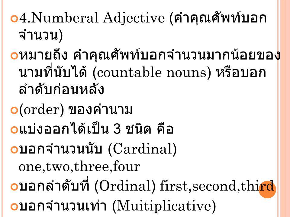 4.Numberal Adjective ( คำคุณศัพท์บอก จำนวน ) หมายถึง คำคุณศัพท์บอกจำนวนมากน้อยของ นามที่นับได้ (countable nouns) หรือบอก ลำดับก่อนหลัง (order) ของคำนา