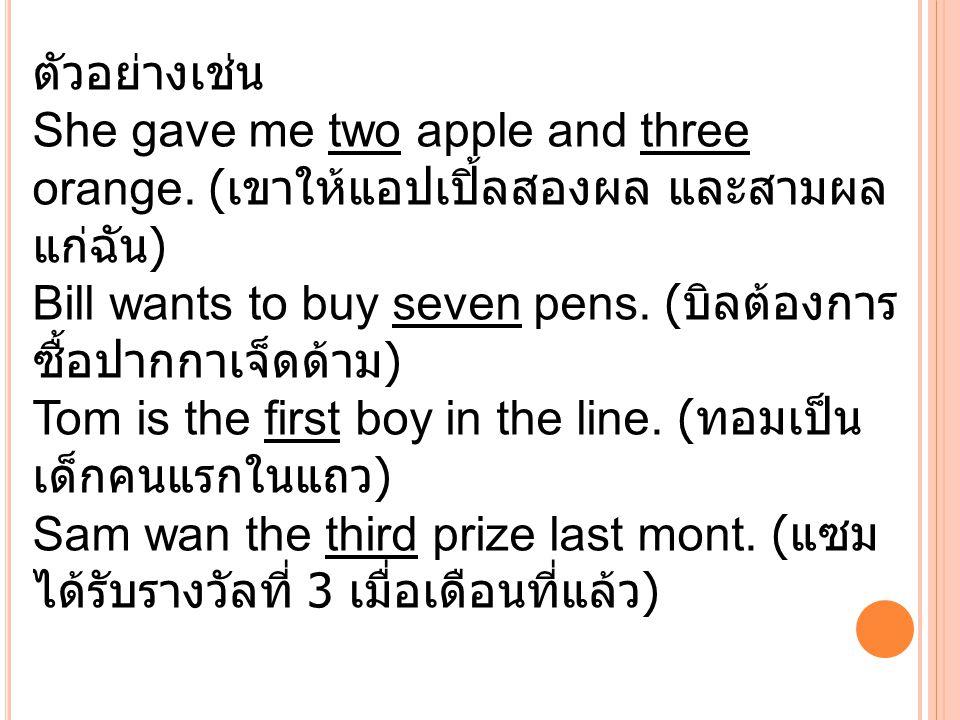 ตัวอย่างเช่น She gave me two apple and three orange. ( เขาให้แอปเปิ้ลสองผล และสามผล แก่ฉัน ) Bill wants to buy seven pens. ( บิลต้องการ ซื้อปากกาเจ็ดด