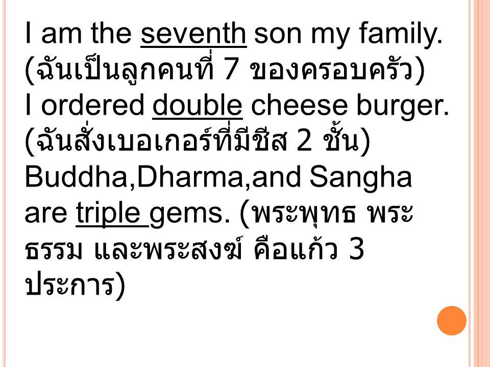 I am the seventh son my family. ( ฉันเป็นลูกคนที่ 7 ของครอบครัว ) I ordered double cheese burger. ( ฉันสั่งเบอเกอร์ที่มีชีส 2 ชั้น ) Buddha,Dharma,and