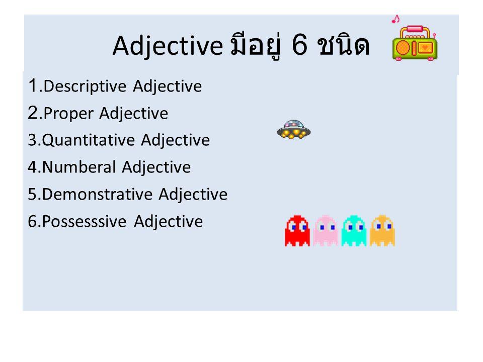 Adjective มีอยู่ 6 ชนิด 1.Descriptive Adjective 2.Proper Adjective 3.Quantitative Adjective 4.Numberal Adjective 5.Demonstrative Adjective 6.Possesssive Adjective