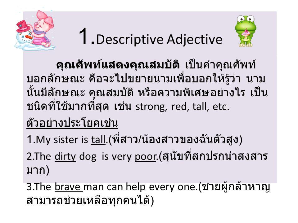 1. Descriptive Adjective คุณศัพท์แสดงคุณสมบัติ เป็นคำคุณศัพท์ บอกลักษณะ คือจะไปขยายนามเพื่อบอกให้รู้ว่า นาม นั้นมีลักษณะ คุณสมบัติ หรือความพิเศษอย่างไ