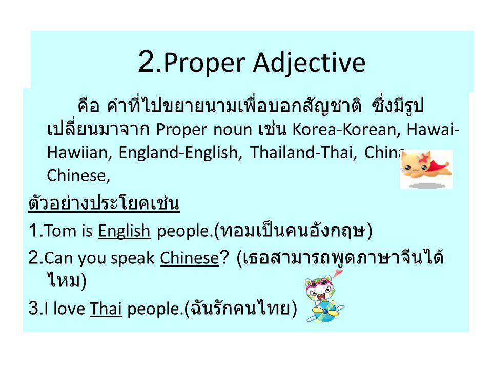2.Proper Adjective คือ คำที่ไปขยายนามเพื่อบอกสัญชาติ ซึ่งมีรูป เปลี่ยนมาจาก Proper noun เช่น Korea-Korean, Hawai- Hawiian, England-English, Thailand-Thai, China- Chinese, ตัวอย่างประโยคเช่น 1.Tom is English people.( ทอมเป็นคนอังกฤษ ) 2.Can you speak Chinese.