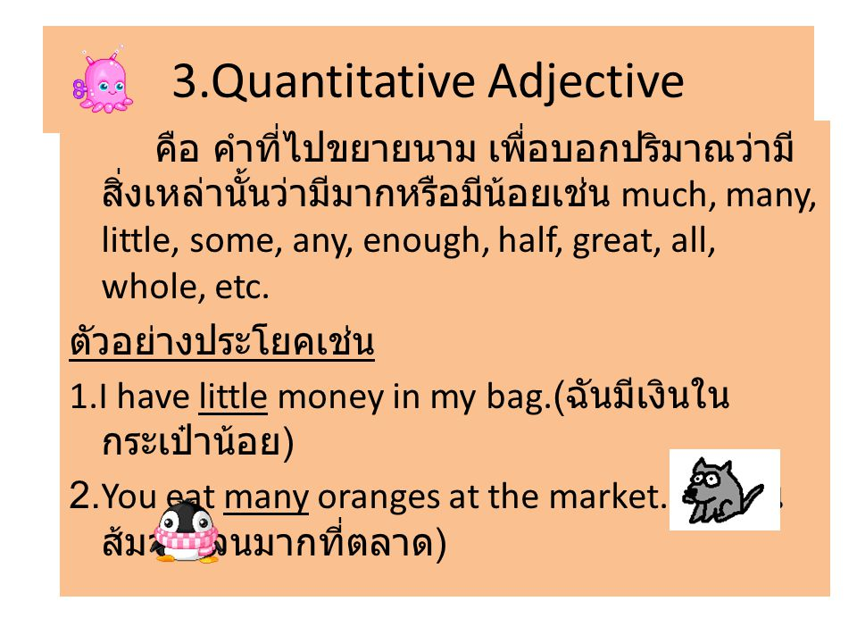 3.Quantitative Adjective คือ คำที่ไปขยายนาม เพื่อบอกปริมาณว่ามี สิ่งเหล่านั้นว่ามีมากหรือมีน้อยเช่น much, many, little, some, any, enough, half, great, all, whole, etc.
