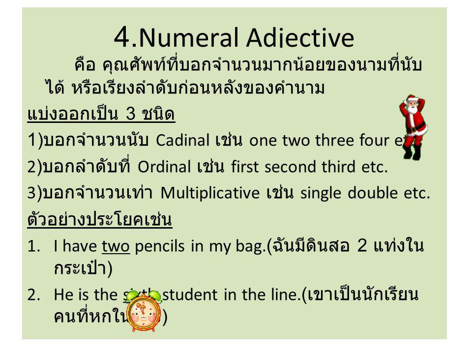 4.Numeral Adjective คือ คุณศัพท์ที่บอกจำนวนมากน้อยของนามที่นับ ได้ หรือเรียงลำดับก่อนหลังของคำนาม แบ่งออกเป็น 3 ชนิด 1) บอกจำนวนนับ Cadinal เช่น one two three four etc.