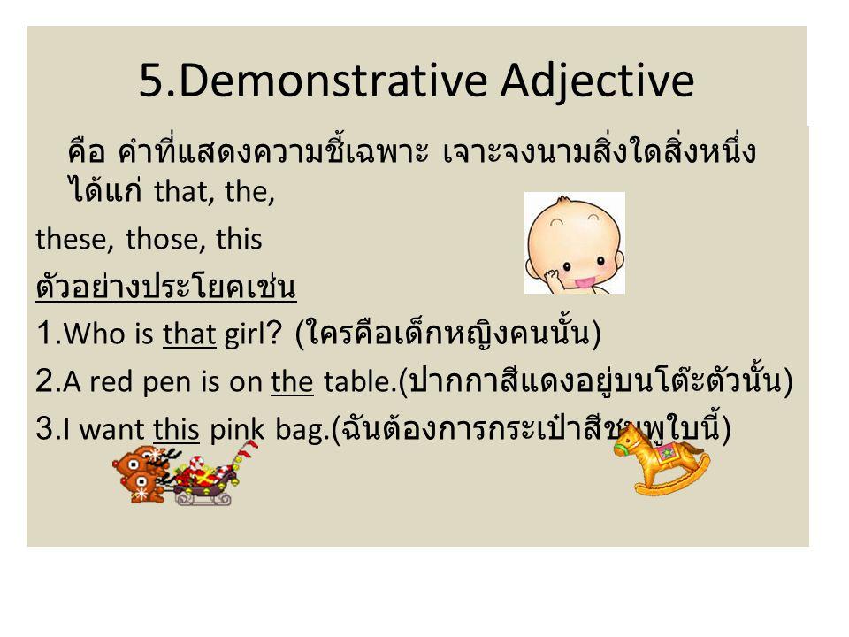 5.Demonstrative Adjective คือ คำที่แสดงความชี้เฉพาะ เจาะจงนามสิ่งใดสิ่งหนึ่ง ได้แก่ that, the, these, those, this ตัวอย่างประโยคเช่น 1.Who is that girl.