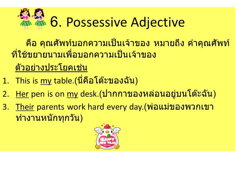 6. Possessive Adjective คือ คุณศัพท์บอกความเป็นเจ้าของ หมายถึง คำคุณศัพท์ ที่ใช้ขยายนามเพื่อบอกความเป็นเจ้าของ ตัวอย่างประโยคเช่น 1.This is my table.(